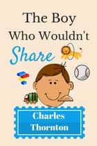 The Boy Who Wouldn't Share ebook by Charles Thornton