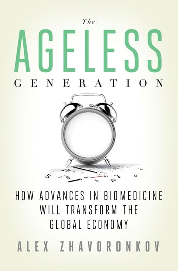 The Ageless Generation - How Advances in Biomedicine Will Transform the Global Economy ebook by Alex Zhavoronkov