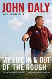 My Life in and out of the Rough - The Truth Behind All That Bull**** You Think You Know About Me ebook by John Daly