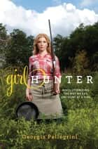 Girl Hunter ebook by Georgia Pellegrini