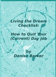 Living the Dream Checklist: How to Quit Your (Current) Day Job ebook by Denise Barker