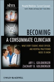 Becoming a Consummate Clinician - What Every Student, House Officer and Hospital Practitioner Needs to Know ebook by Ary L. Goldberger,Zachary D. Goldberger