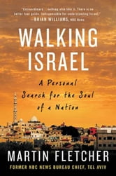 Walking Israel - A Personal Search for the Soul of a Nation ebook by Martin Fletcher