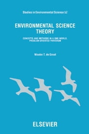 Environmental Science Theory: Concepts and Methods in a One-World, Problem-Oriented Paradigm ebook by de Groot, W.T.