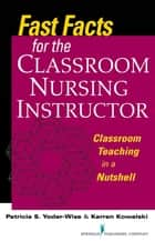 Fast Facts for the Classroom Nursing Instructor ebook by Patricia S. Yoder-Wise, EdD, RN-BC, NEA-BC,ANEF, FAAN,Karren Kowalski, PhD, RN, NEA-BC, FAAN