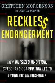 Reckless Endangerment - How Outsized Ambition, Greed, and Corruption Led to Economic Armageddon ebook by Gretchen Morgenson, Joshua Rosner