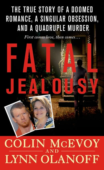 Fatal Jealousy - The True Story of a Doomed Romance, a Singular Obsession, and a Quadruple Murder ebook by Colin McEvoy,Lynn Olanoff