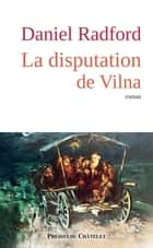 La disputation de Vilna ebook by Daniel Radford