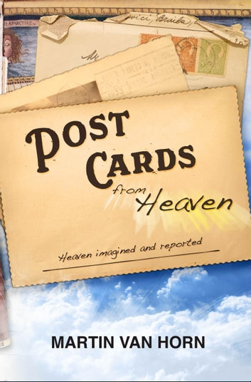 Postcards from Heaven: Heaven imagined and reported ebook by Martin Van Horn