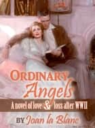 ORDINARY ANGELS - A Novel of Love and Loss after World War Two ebook by Joan La Blanc