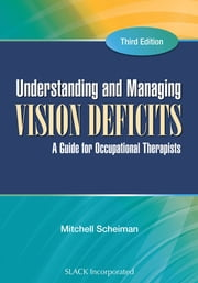 Understanding and Managing Vision Deficits - A Guide for Occupational Therapists, Third Edition ebook by Mitchell Scheiman