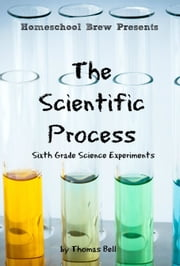 The Scientific Process - Sixth Grade Science Experiments ebook by Thomas Bell