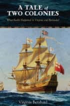 A Tale of Two Colonies - What Really Happened in Virginia and Bermuda? ebook by Virginia Bernhard