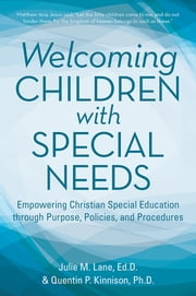 Welcoming Children with Special Needs: Empowering Christian Special Education through Purpose, Policies, and Procedures ebook by Julie M Lane EdD; Quentin Kinnison PhD
