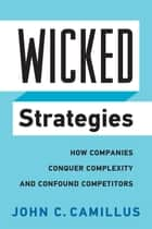 Wicked Strategies - How Companies Conquer Complexity and Confound Competitors ebook by John C. Camillus