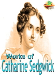 Works of Catharine Sedgwick - (7 Works) ebook by Catharine Sedgwick