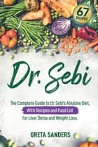 Dr. Sebi: The Complete Guide to Dr. Sebi's Alkaline Diet, With Recipes and Food List for Liver Detox and Weight Loss ebook by Greta Sanders