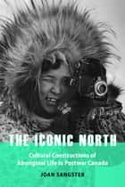 The Iconic North - Cultural Constructions of Aboriginal Life in Postwar Canada ebook by Joan Sangster