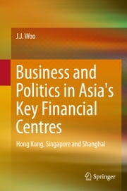 Business and Politics in Asia's Key Financial Centres - Hong Kong, Singapore and Shanghai ebook by J. J. Woo