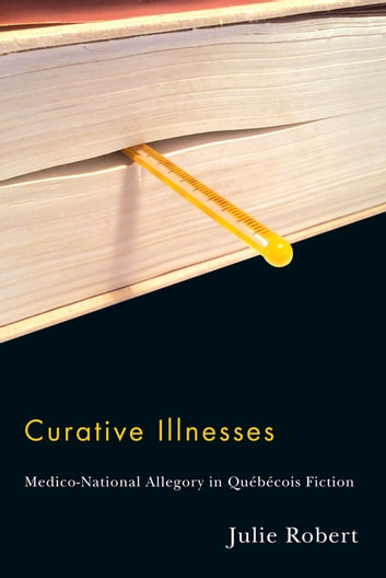 Curative Illnesses - Medico-National Allegory in Québécois Fiction ebook by Julie Robert