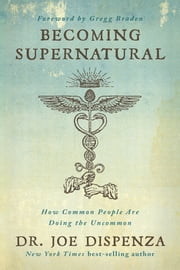 Becoming Supernatural - How Common People are Doing the Uncommon ebook by Dr. Joe Dispenza
