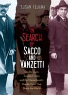 In Search of Sacco and Vanzetti - Double Lives, Troubled Times, and the Massachusetts Murder Case That Shook the World ebook by Susan Tejada