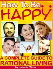 How to Be Happy - A Complete Guide to Rational Living ebook by Joseph Miller
