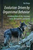 Evolution Driven by Organismal Behavior - A Unifying View of Life, Function, Form, Mismatches and Trends ebook by Rui Diogo