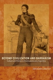 Beyond Civilization and Barbarism - Culture and Politics in Postrevolutionary Argentina ebook by Brendan Lanctot