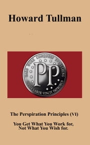 The Perspiration Principles (Vol. VI) - You Get What You Work for, Not What You Wish for ebook by Howard A Tullman