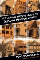 Crime Buff's Guide to Outlaw Pennsylvania ebook by Ron Franscell,Karen Valentine