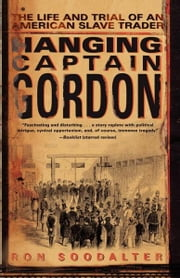 Hanging Captain Gordon - The Life and Trial of an American Slave Trader ebook by Ron Soodalter