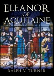 Eleanor of Aquitaine: Queen of France, Queen of England ebook by Ralph V. Turner, PhD