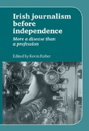 Irish Journalism Before Independence - More a disease than a profession ebook by Kevin Rafter
