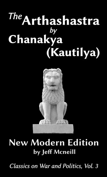 The Arthashastra by Chanakya (Kautilya) - New Modern Edition ebook by Jeff Mcneill,Chanakya,Kautilya