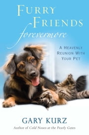 Furry Friends Forevermore: A Heavenly Reunion with Your Pet ebook by Gary Kurz