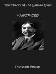 The Theory of the Leisure Class (Annotated) ebook by Thorstein Veblen