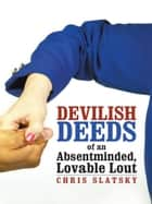 Devilish Deeds of an Absentminded, Lovable Lout ebook by Chris Slatsky