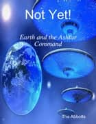 Not Yet! - Earth and the Ashtar Command ebook by The Abbotts