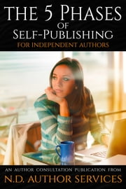 The 5 Phases of Self-Publishing for Independent Authors - An Author Consultation Publication from N.D. Author Services ebook by J.C. Hendee, N.D. Author Services