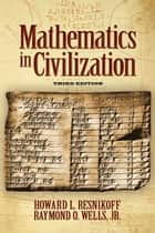 Mathematics in Civilization, Third Edition ebook by Howard L. Resnikoff, Raymond O. Wells, Jr.