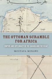The Ottoman Scramble for Africa - Empire and Diplomacy in the Sahara and the Hijaz ebook by Mostafa Minawi