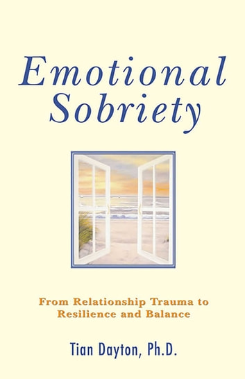 Emotional Sobriety - From Relationship Trauma to Resilience and Balance ebook by Dr. Tian Dayton, PhD, TEP