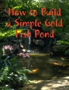 How to Build a Simple Gold Fish Pond ebook by M Osterhoudt