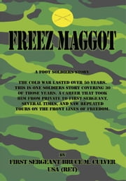 Freeze Maggot - US Army Infantry career ebook by Bruce M. Culver