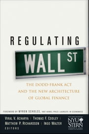 Regulating Wall Street - The Dodd-Frank Act and the New Architecture of Global Finance ebook by Viral V. Acharya,Thomas F. Cooley,Matthew P. Richardson,Ingo Walter,New York University Stern School of Business,Myron Scholes