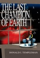 The Last Champion of Earth ebook by Donald I. Templeman