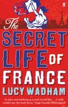 The Secret Life of France ebook by Lucy Wadham