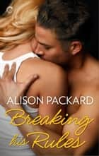Breaking His Rules ebook by Alison Packard