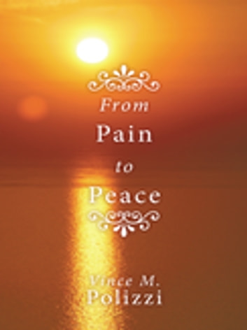 From Pain to Peace - A Story of Faith and Perseverance ebook by Vince M. Polizzi
